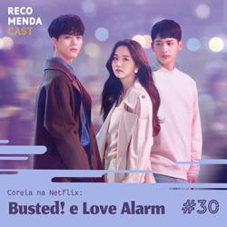 #30 – Coreia na Netflix: Busted! e Love Alarm