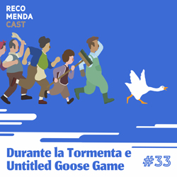 #33 – Durante la Tormenta e Untitled Goose Game