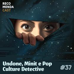 #37 – Undone, Minit e Pop Culture Detective