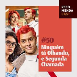 #50 – Ninguém tá Olhando e Segunda Chamada