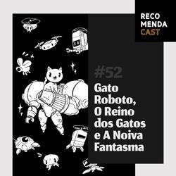 #52 – Gato Roboto, O Reino dos Gatos e A Noiva Fantasma