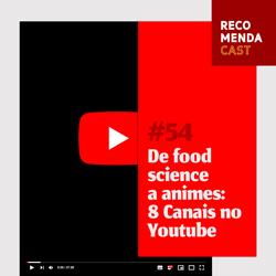#54 – De food science a animes: 8 canais no Youtube