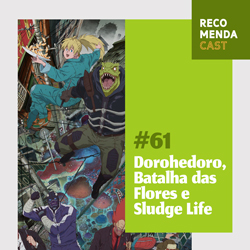 #61 – Dorohedoro, Batalha das Flores e Sludge Life