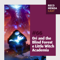 #66 – Ori and the Blind Forest e Little Witch Academia