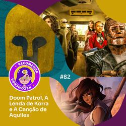 #82 – Doom Patrol, A Lenda de Korra e A Canção de Aquiles